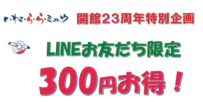 開館23周年特別企画 《LINEお友だち限定 300円お得!》